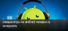 клевые игры на android телефон в интернете