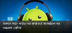 поиск игр- игры на android телефон на нашем сайте