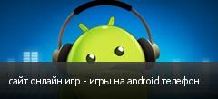 сайт онлайн игр - игры на android телефон