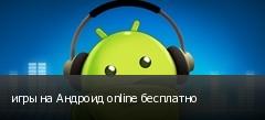 игры на Андроид online бесплатно