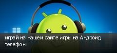 играй на нашем сайте игры на Андроид телефон