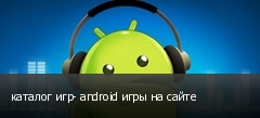 каталог игр- android игры на сайте