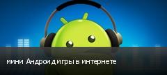 мини Андроид игры в интернете