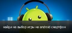 найди на выбор игры на android смартфон