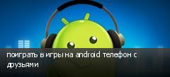 поиграть в игры на android телефон с друзьями