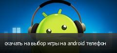 скачать на выбор игры на android телефон
