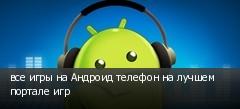 все игры на Андроид телефон на лучшем портале игр
