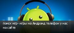 поиск игр- игры на Андроид телефон у нас на сайте