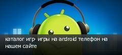 каталог игр- игры на android телефон на нашем сайте