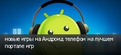 новые игры на Андроид телефон на лучшем портале игр
