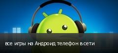 все игры на Андроид телефон в сети