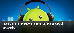 поиграть в интернете в игры на android смартфон