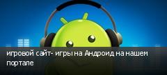 игровой сайт- игры на Андроид на нашем портале