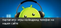 портал игр- игры на Андроид телефон на нашем сайте