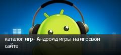 каталог игр- Андроид игры на игровом сайте