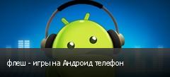 флеш - игры на Андроид телефон