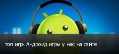 топ игр- Андроид игры у нас на сайте