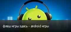 флеш игры здесь - android игры