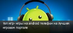 топ игр- игры на android телефон на лучшем игровом портале