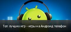 Топ лучших игр - игры на Андроид телефон