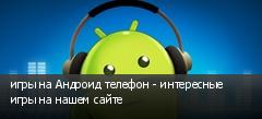 игры на Андроид телефон - интересные игры на нашем сайте