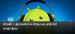 играй с друзьями в игры на android смартфон