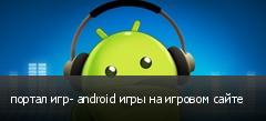 портал игр- android игры на игровом сайте