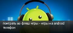 поиграть во флеш игры - игры на android телефон