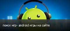 поиск игр- android игры на сайте