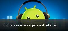 поиграть в онлайн игры - android игры