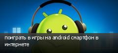 поиграть в игры на android смартфон в интернете