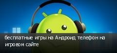 бесплатные игры на Андроид телефон на игровом сайте