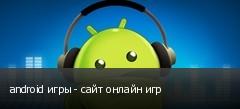 android игры - сайт онлайн игр