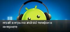 играй в игры на android телефон в интернете
