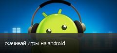 скачивай игры на android