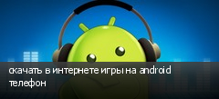 скачать в интернете игры на android телефон