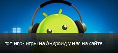 топ игр- игры на Андроид у нас на сайте