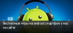 бесплатные игры на android смартфон у нас на сайте