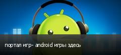 портал игр- android игры здесь
