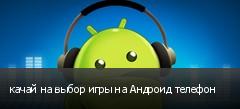 качай на выбор игры на Андроид телефон