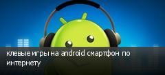 клевые игры на android смартфон по интернету
