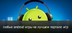 любые android игры на лучшем портале игр
