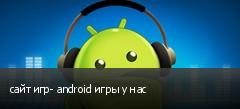 сайт игр- android игры у нас