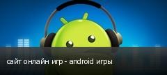 сайт онлайн игр - android игры