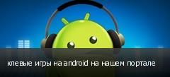 клевые игры на android на нашем портале