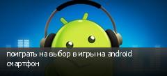 поиграть на выбор в игры на android смартфон