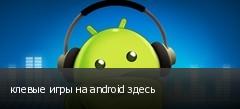 клевые игры на android здесь