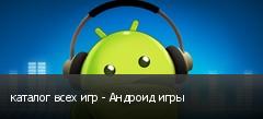 каталог всех игр - Андроид игры