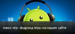 поиск игр- Андроид игры на нашем сайте