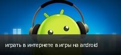 играть в интернете в игры на android